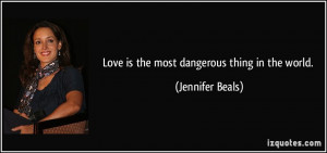 Love is the most dangerous thing in the world. - Jennifer Beals