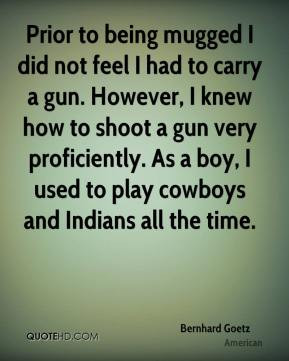 did not feel I had to carry a gun. However, I knew how to shoot a gun ...