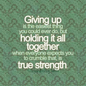 GIVING UP IS THE EASIEST THING YOU COULD EVER DO, BUT HOLDING IT ALL ...