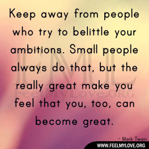 belittle your ambitions. Small people always do that, but the really ...