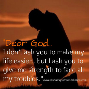 God. I don't ask you to make my life easier but I ask you to give ...