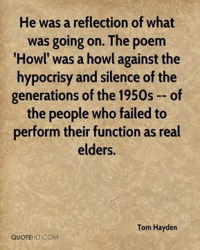 He was a reflection of what was going on. The poem 'Howl' was a howl ...