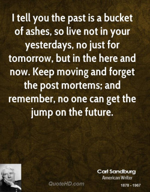 tell you the past is a bucket of ashes, so live not in your ...