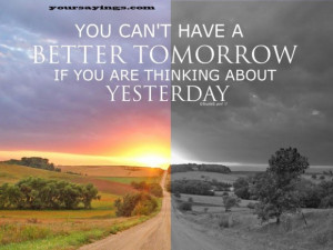 you can't have a better tomorrow if you are thinking about yesterday