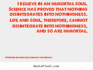 believe in an immortal soul. science has proved.. Wernher Magnus ...