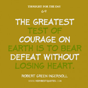 The greatest test of courage on earth is to bear defeat without losing ...