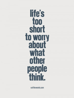Life's too short to worry about what other people think.