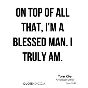 tom-kite-quote-on-top-of-all-that-im-a-blessed-man-i-truly-am.jpg