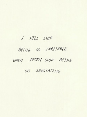 will stop being so irritable when people stop being so irritating.