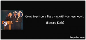 Going to prison is like dying with your eyes open. - Bernard Kerik