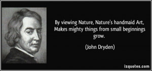 ... Art, Makes mighty things from small beginnings grow. - John Dryden
