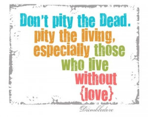 ... Pity the living, especially those who live without (love). -Dumbledore