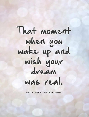 ... moment when you wake up and wish your dream was real Picture Quote #1