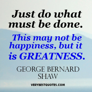 Greatness Quotes - Just do what must be done. This may not be ...