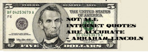 Not all Internet quotes are accurate – President Abraham Lincoln