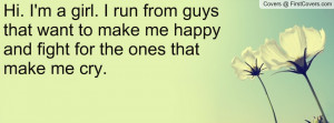 Hi. I'm a girl. I run from guys that want to make me happy and fight ...