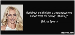 ... smart person you know? What the hell was I thinking? - Britney Spears