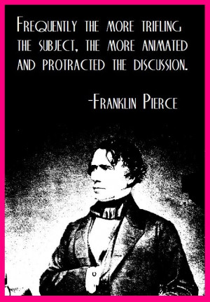 14th President Franklin Pierce on how molehills become mountains...