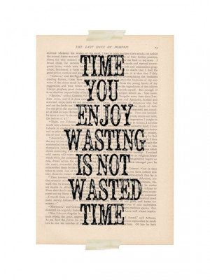 ... quote - Time You Enjoy Wasting is Not Wasted Time - motivational print