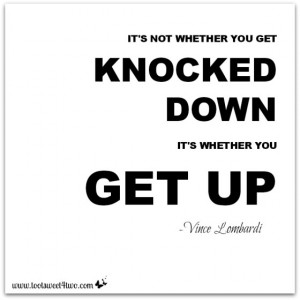 It's not whether you get knocked down, it's whether you get up.