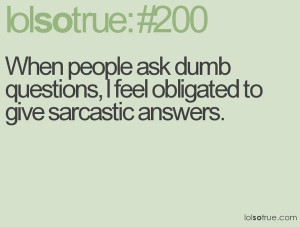 when people ask dumb questions obligated to give sarcastic answers ...