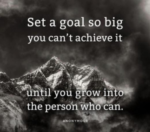 Set a goal so big you can't achieve it....
