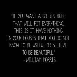 """... know to be useful or believe to be beautiful."""" – William Morris"""