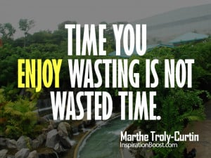 enjoy your time time you enjoy wasting is not wasted time by marthe ...