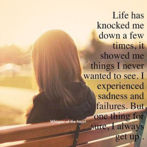 Life has knocked me down a few times. It showed me things I never ...