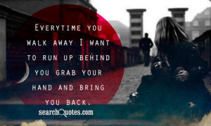 Want To Run Away Quotes Everytime you walk away i want
