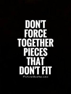 Don't force together pieces that don't fit Picture Quote #1