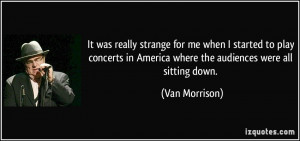 ... in America where the audiences were all sitting down. - Van Morrison