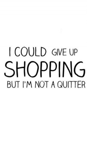 ... up shopping, but I'm not a quitter! ::Shopaholic quotes:: shopping