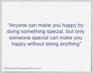 Anyone can make you happy by doing something special, but only someone ...