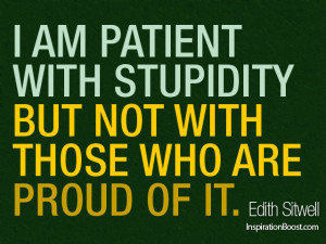 am patient with stupidity but not with those who are proud of it