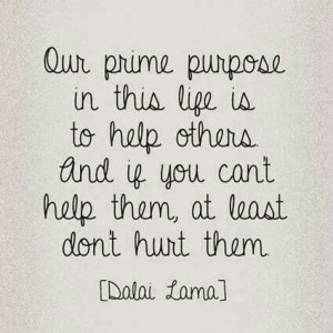 Our prime purpose in this life is to help others and if you can't help ...