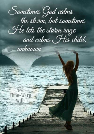 God calms the storm, but sometimes He lets the storm rage and calms ...