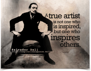 Salvador Dali Quotes - A true artist is not one who is inspired, but ...