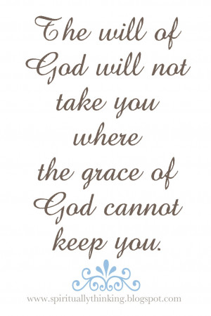 ... will of God will not take you where the grace of God cannot keep you