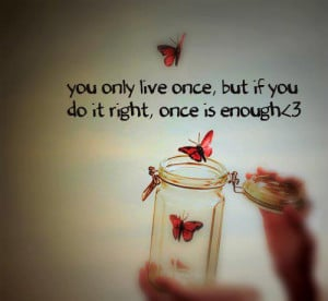 You only live once, but if you do it RIGHT. Once is ENOUGH.