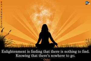 Enlightenment is finding that there is nothing to find. Knowing that ...