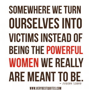... victims instead of being the powerful women we really are meant to be