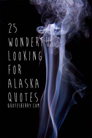 25 Wonderful Looking For Alaska Quotes