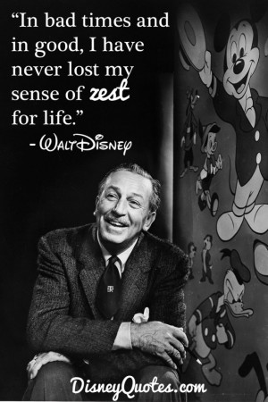 "... good, I have never lose my sense of zest for life."" – Walt Disney"
