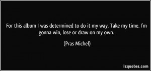 ... my way. Take my time. I'm gonna win, lose or draw on my own. - Pras