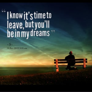 Quotes Picture: i know it's time to leave, but you'll be in my dreams
