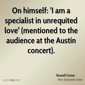 Russell Crowe - On himself: 'I am a specialist in unrequited love ...