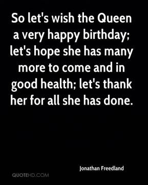 So let's wish the Queen a very happy birthday; let's hope she has many ...
