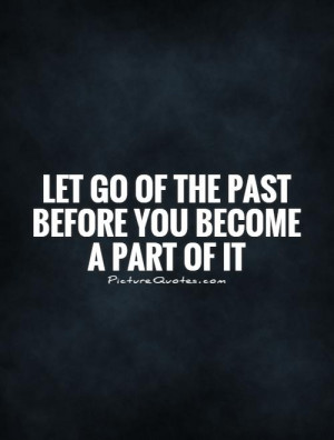 Letting go of The Past Quotes And Sayings Let go of The Past Before ...