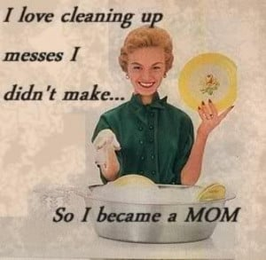 Here's to the moms… with your messy houses, dishes in the sink ...